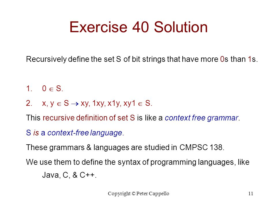 Copyright © Peter Cappello11 Exercise 40 Solution Recursively define the set S of bit strings that have more 0s than 1s. 1.0  S. 2.x, y  S  xy, 1xy