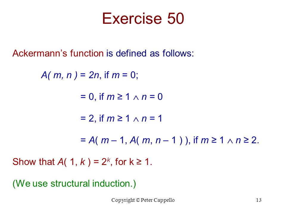 Copyright © Peter Cappello13 Exercise 50 Ackermann's function is defined as follows: A( m, n ) = 2n, if m = 0; = 0, if m ≥ 1  n = 0 = 2, if m ≥ 1  n