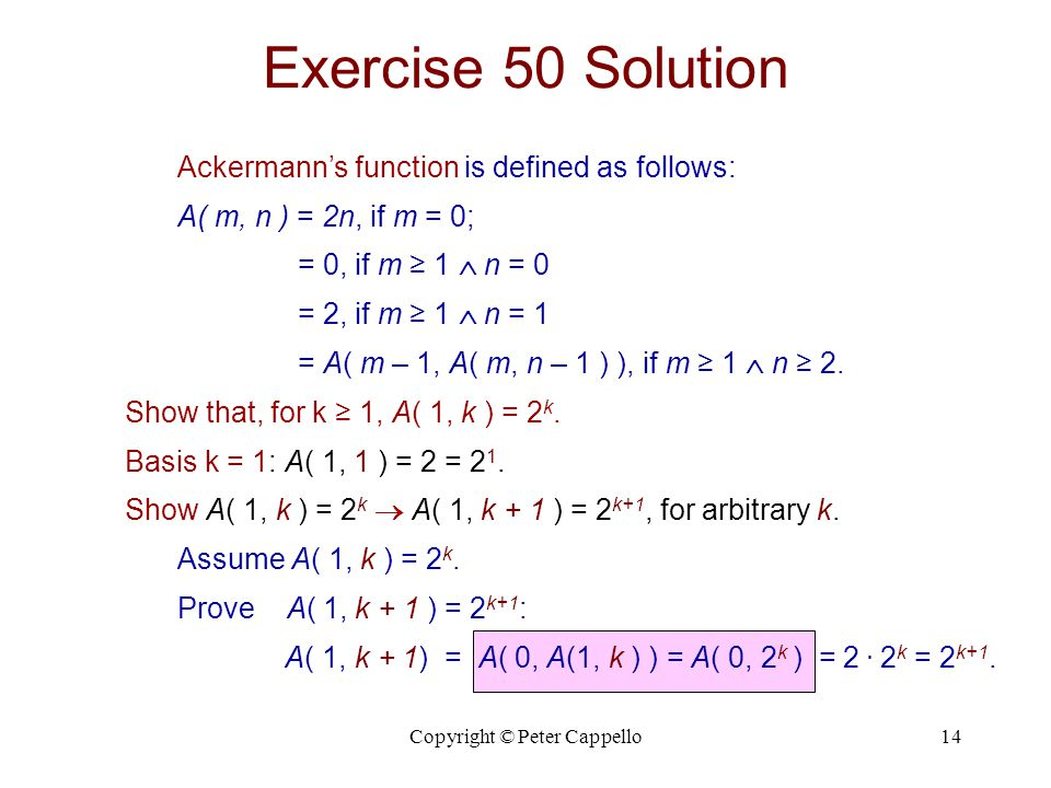 Copyright © Peter Cappello14 Exercise 50 Solution Ackermann's function is defined as follows: A( m, n ) = 2n, if m = 0; = 0, if m ≥ 1  n = 0 = 2, if