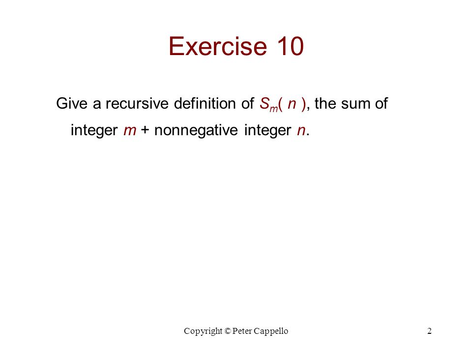 Copyright © Peter Cappello2 Exercise 10 Give a recursive definition of S m ( n ), the sum of integer m + nonnegative integer n.