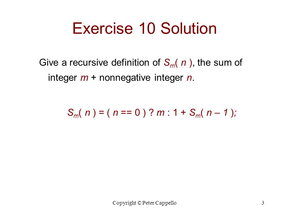 Copyright © Peter Cappello14 Exercise 50 Solution Ackermann's function is defined as follows: A( m, n ) = 2n, if m = 0; = 0, if m ≥ 1  n = 0 = 2, if m ≥ 1  n = 1 = A( m – 1, A( m, n – 1 ) ), if m ≥ 1  n ≥ 2.