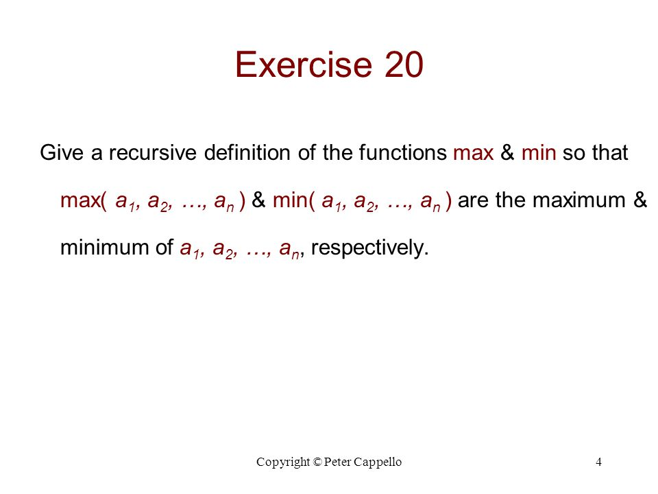 Copyright © Peter Cappello4 Exercise 20 Give a recursive definition of the functions max & min so that max( a 1, a 2, …, a n ) & min( a 1, a 2, …, a n