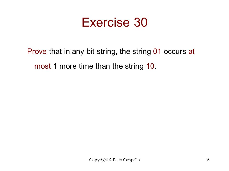 Copyright © Peter Cappello7 Exercise 30 Prove that in any bit string 01 occurs at most 1 more time than the 10 .
