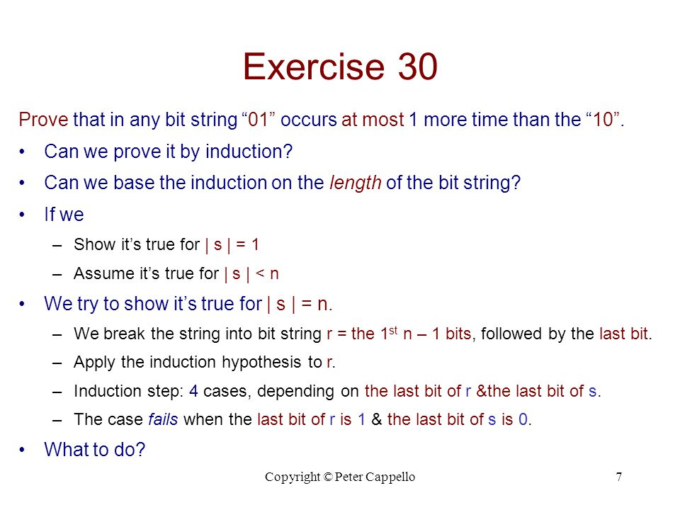 Copyright © Peter Cappello8 Exercise 30 Proof 1.Basis:  s  = 1: #01(s) = 0  1 = #10(s) + 1 2.Assume:  s  < n  #01(s)  #10(s) + 1 3.Show:  s  = n  #01(s)  #10(s) + 1 (Decomposing s arbitrarily into 2 smaller strings, fails.