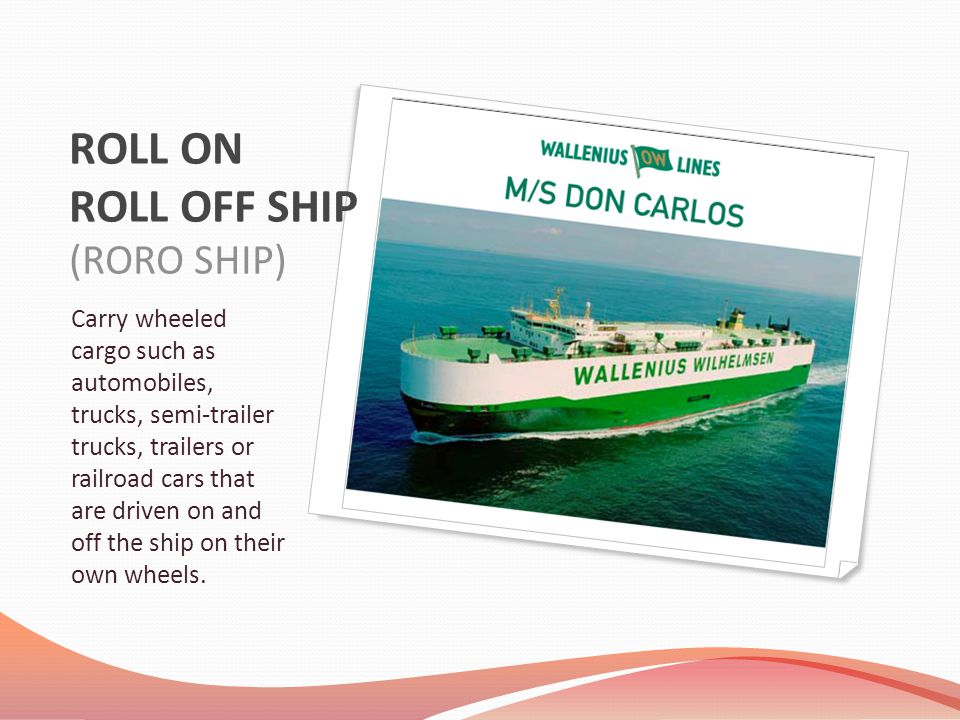 ROLL ON ROLL OFF SHIP (RORO SHIP) Carry wheeled cargo such as automobiles, trucks, semi-trailer trucks, trailers or railroad cars that are driven on a