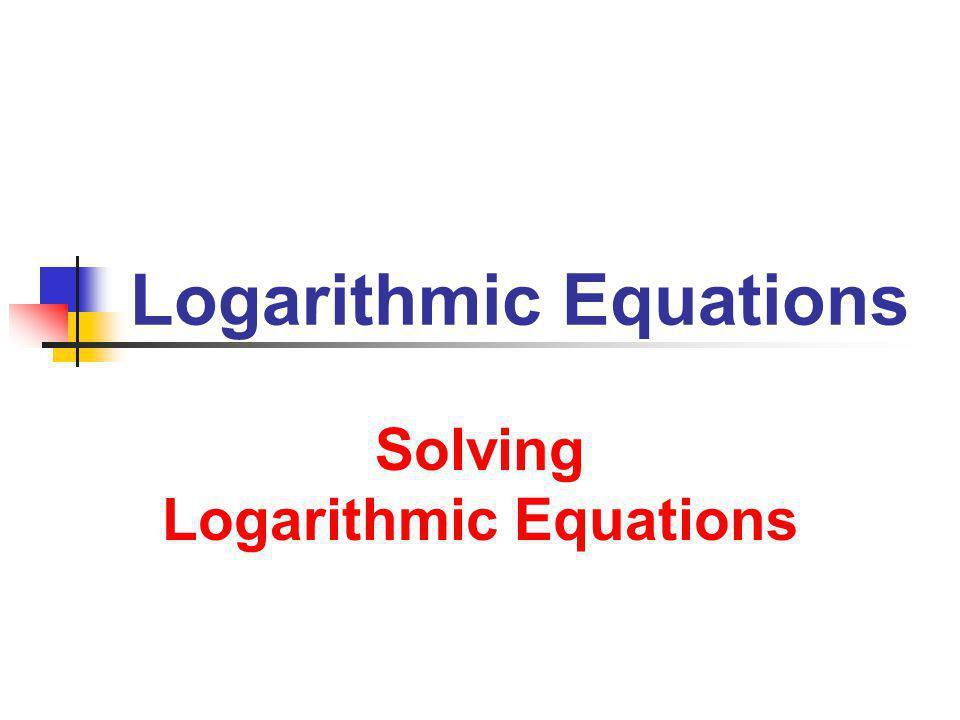 8/15/2013 Logarithmic Equations 2 Solving Equations Solve 1.