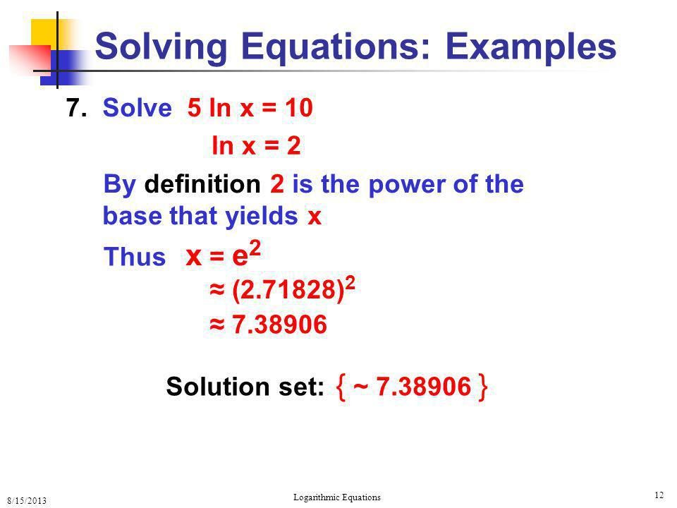 8/15/2013 Logarithmic Equations 12 Solving Equations: Examples 7. Solve 5 ln x = 10 By definition 2 is the power of the base that yields x Solution se