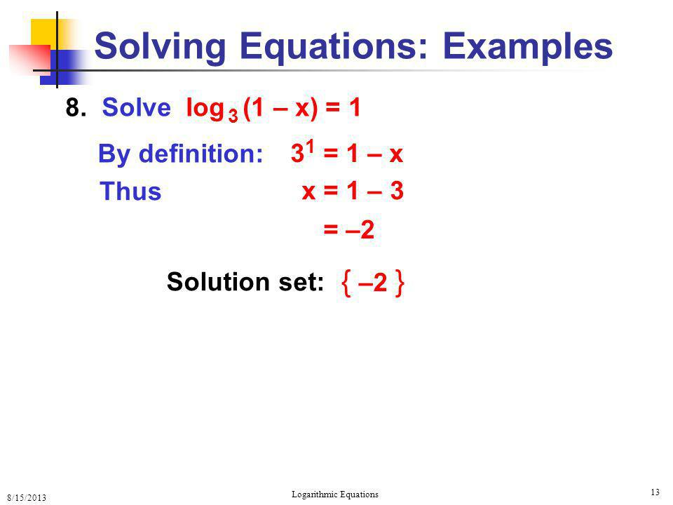8/15/2013 Logarithmic Equations 13 Solving Equations: Examples 8. Solution set: { –2 } Solve log 3 (1 – x) = 1 By definition: Thus 3 1 = 1 – x x = 1 –