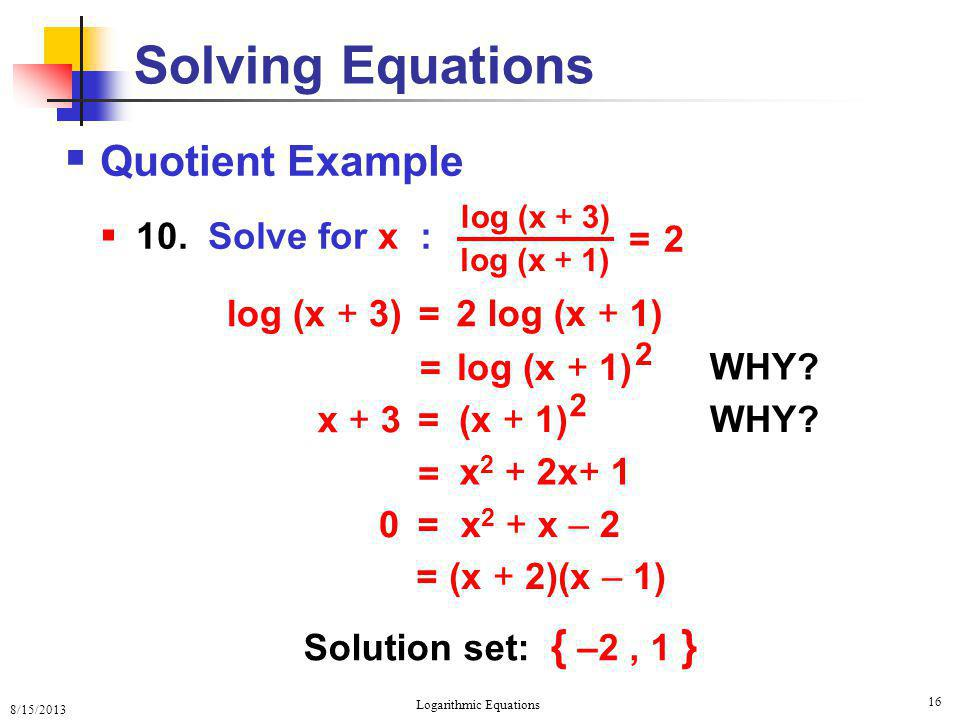 8/15/2013 Logarithmic Equations 16  Quotient Example  10. Solve for x : Solving Equations log (x + 3) log (x + 1) = 2 log (x + 3) log (x + 1) = 2 =