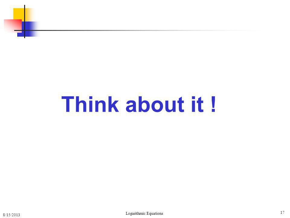 8/15/2013 Logarithmic Equations 17 Think about it !