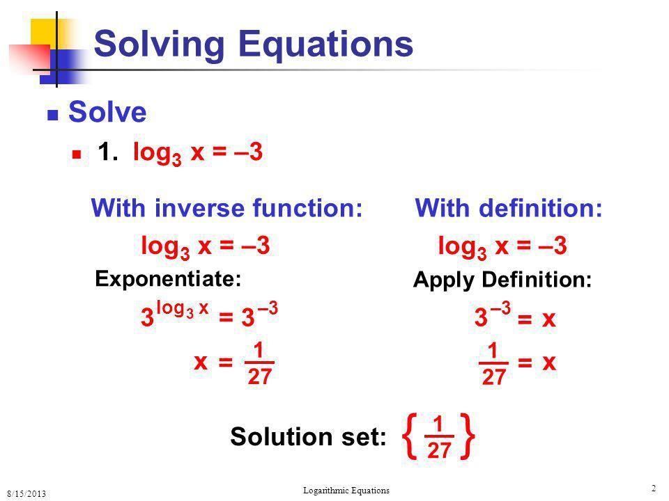 8/15/2013 Logarithmic Equations 2 Solving Equations Solve 1. log 3 x = –3 With definition: Solution set: 27 1 = x With inverse function: 3 log 3 x = 3