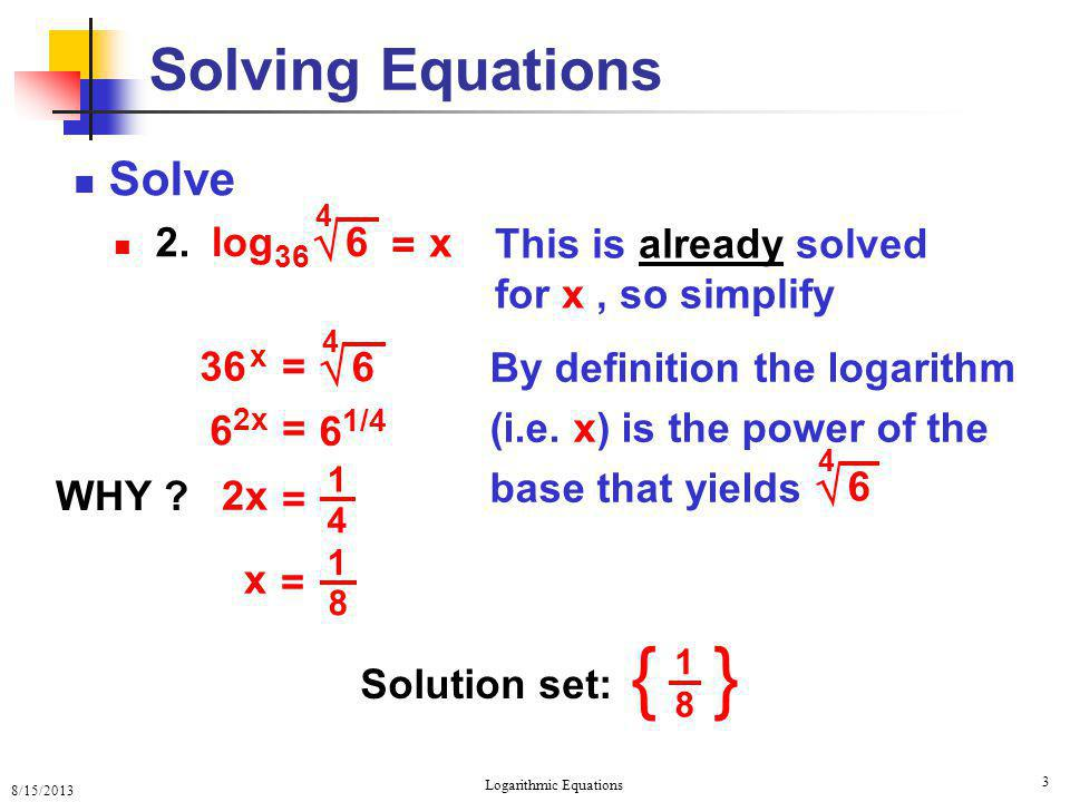 8/15/2013 Logarithmic Equations 3 Solving Equations Solve 2. = x 6  4 log 36 This is already solved for x, so simplify 6 1/4 6 2x = 4 1 = 2x 8 1 = x
