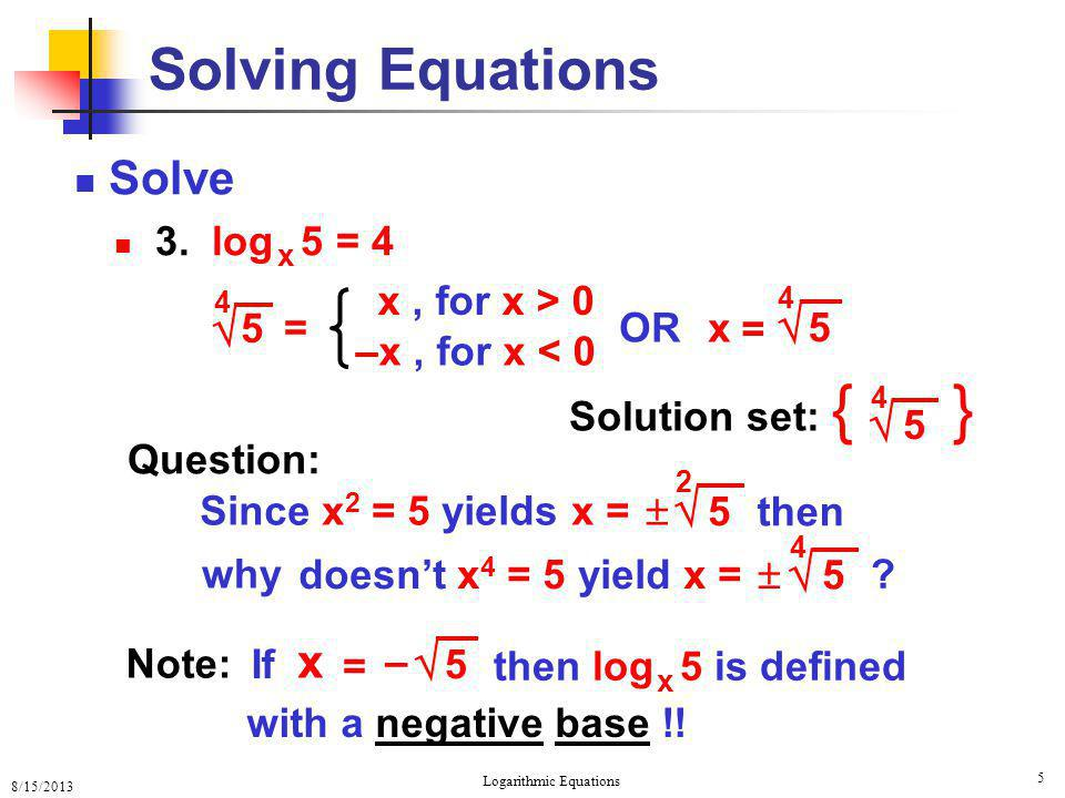 8/15/2013 Logarithmic Equations 5 Solving Equations Solve 3. log x 5 = 4 Solution set: { }  5 4 x  5 4 = 4  5 –x, for x < 0 x, for x > 0 = Question