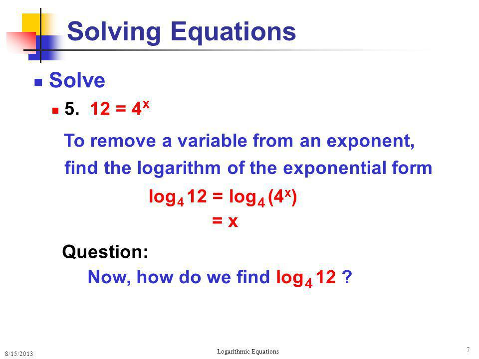 8/15/2013 Logarithmic Equations 8 Solving Equations Remember: a x and log a x are inverses 1.