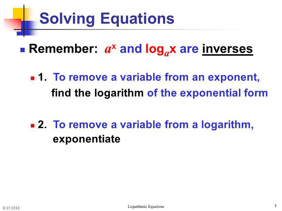 8/15/2013 Logarithmic Equations 9 One-to-One Property Review Since a x and log a x are 1-1 then 1.
