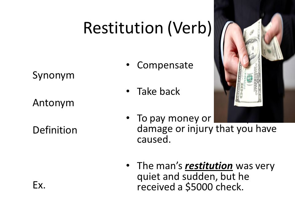 Restitution (Verb) Compensate Take back To pay money or make up for damage or injury that you have caused.