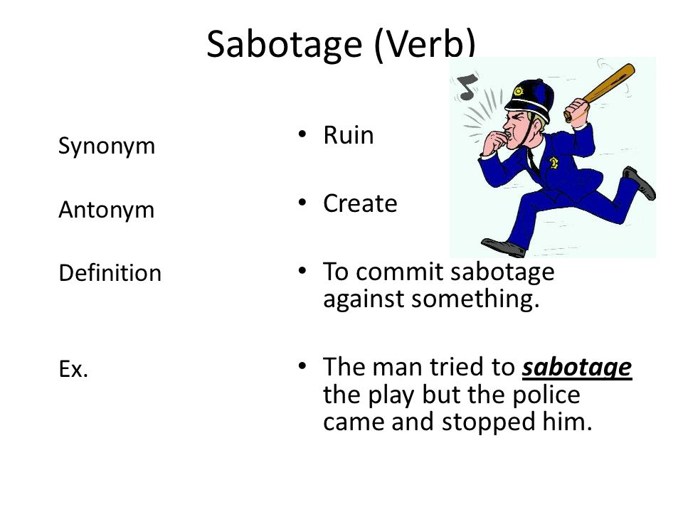 Sabotage (Verb) Ruin Create To commit sabotage against something. The man tried to sabotage the play but the police came and stopped him. Synonym Anto