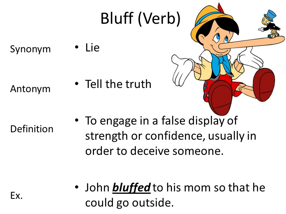 Bluff (Verb) Lie Tell the truth To engage in a false display of strength or confidence, usually in order to deceive someone.