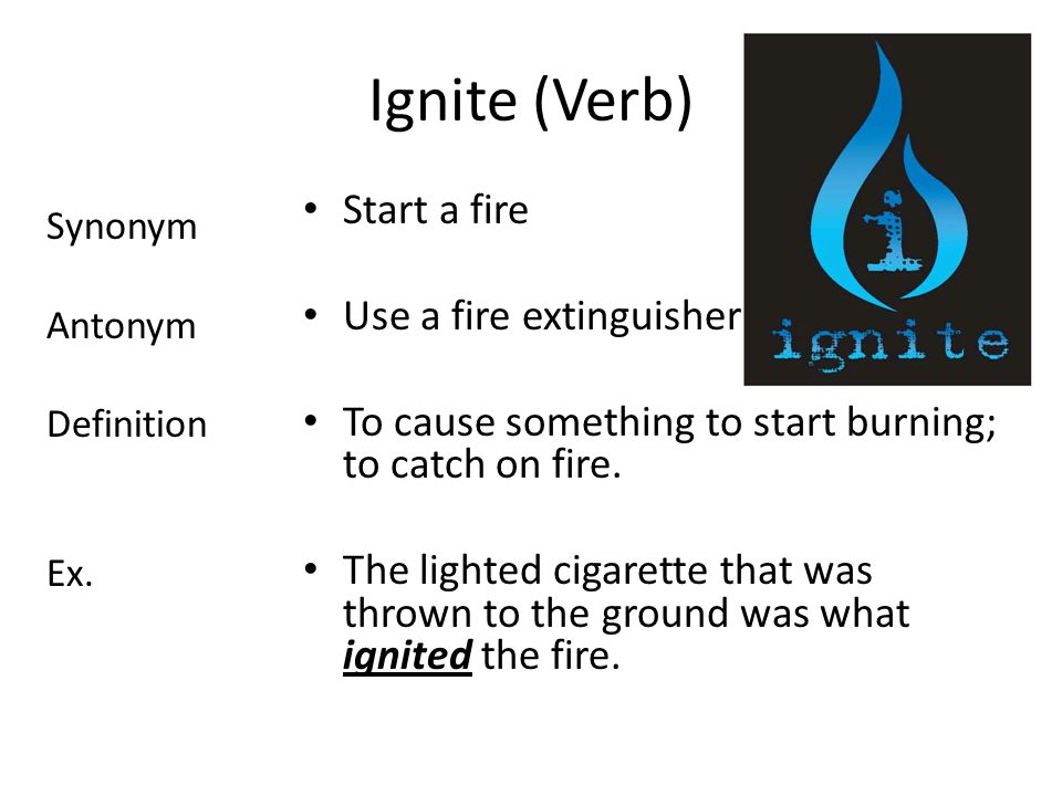 Ignite (Verb) Start a fire Use a fire extinguisher To cause something to start burning; to catch on fire.