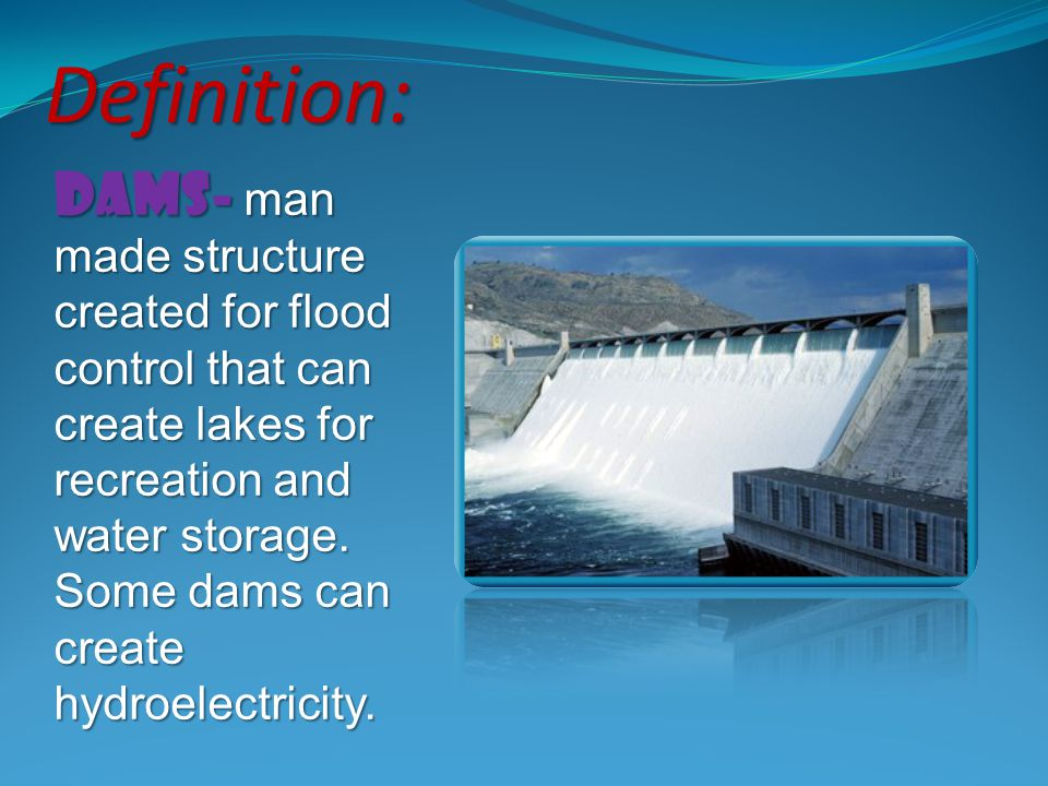 dams- man made structure created for flood control that can create lakes for recreation and water storage. Some dams can create hydroelectricity. Defi