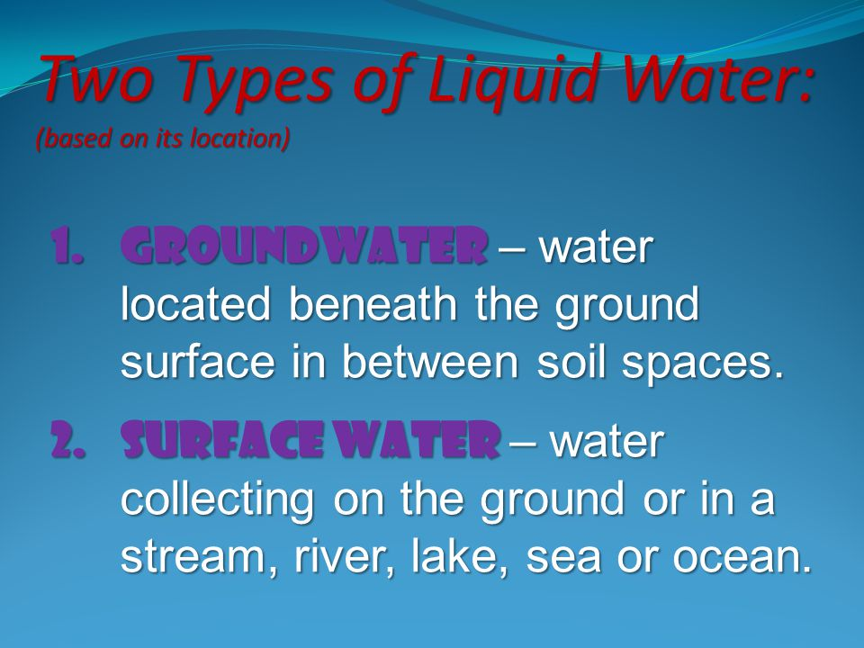 1.Groundwater – water located beneath the ground surface in between soil spaces. 2.Surface water – water collecting on the ground or in a stream, rive