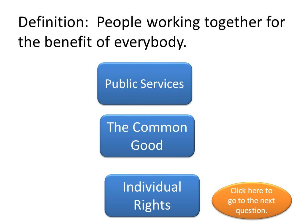 Definition: Things one person is entitled to have or to do State government The common good Individual rights Click here to go to the next question.
