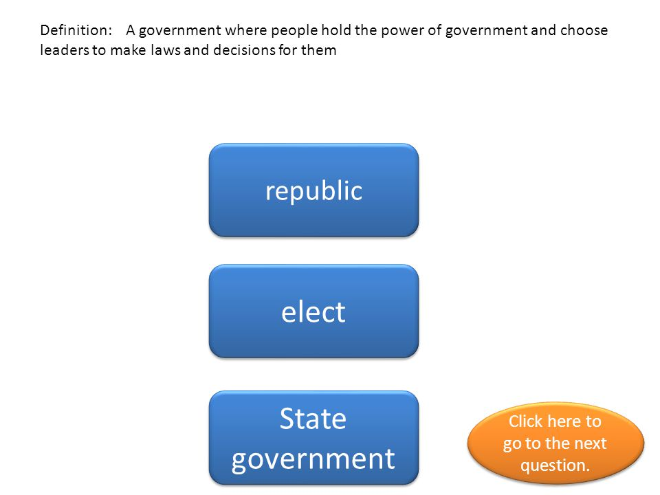 Definition: people elect representatives to make laws for them be their leaders Representative Representative government government Click here to go to the next question.