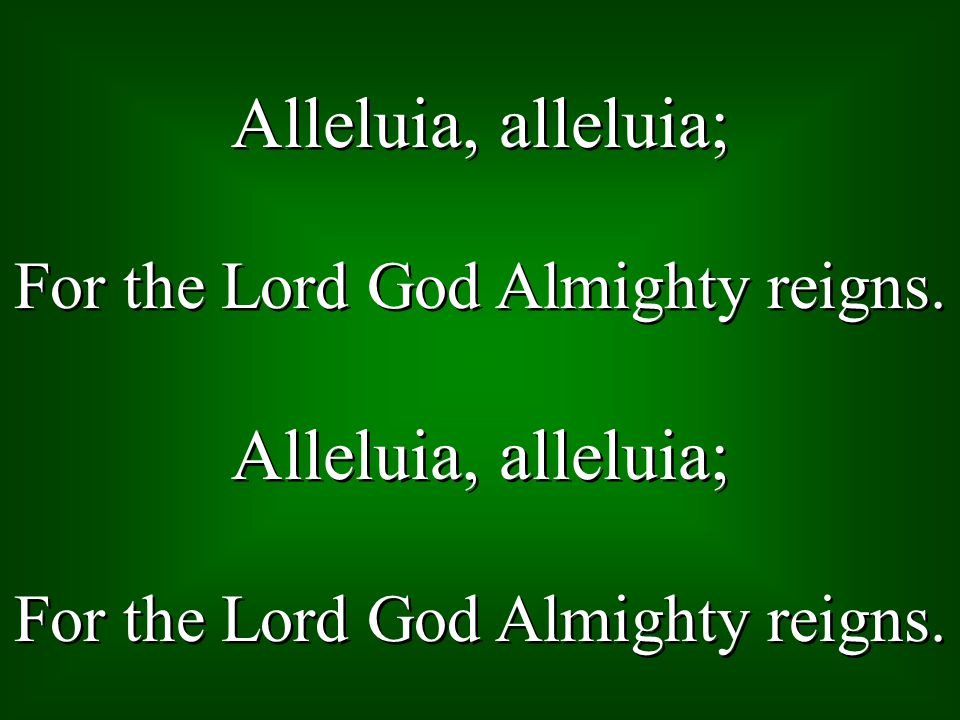 Alleluia, alleluia; For the Lord God Almighty reigns.