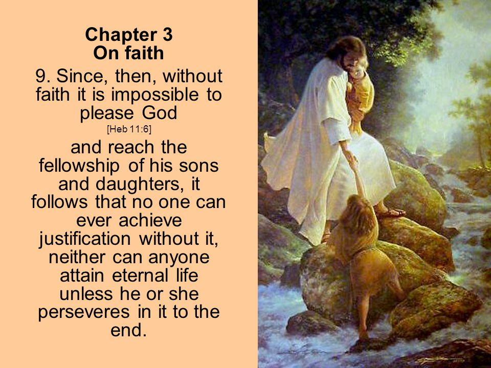 Chapter 3 On faith 9. Since, then, without faith it is impossible to please God [Heb 11:6] and reach the fellowship of his sons and daughters, it foll