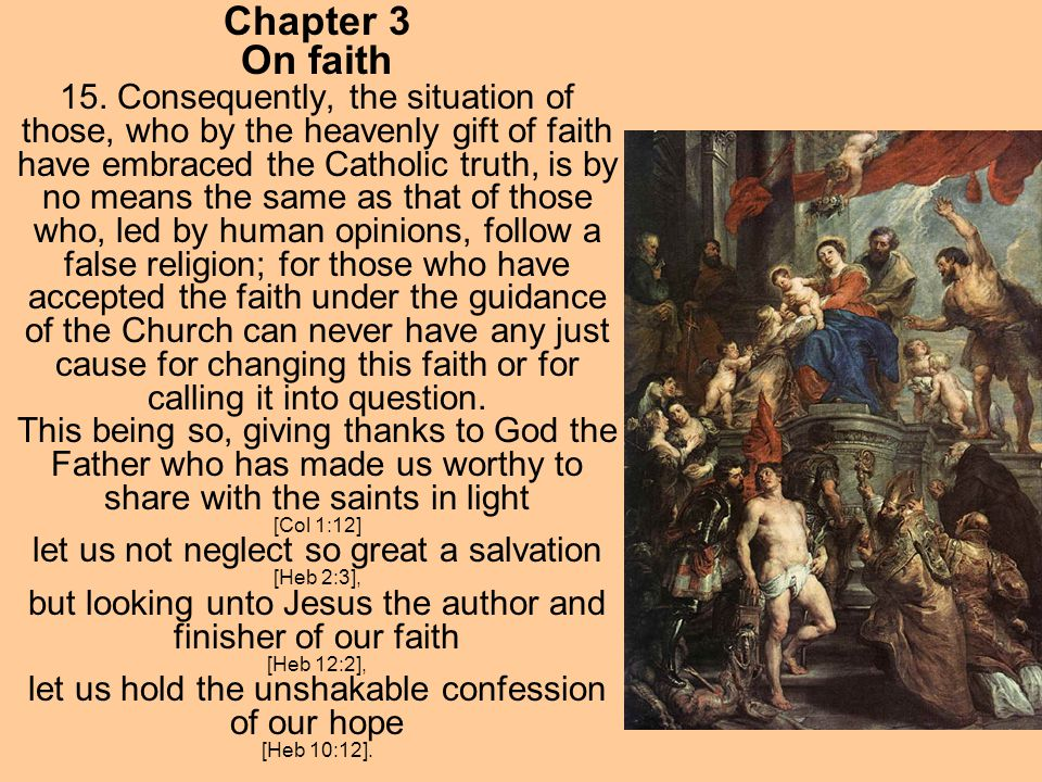 Chapter 3 On faith 15. Consequently, the situation of those, who by the heavenly gift of faith have embraced the Catholic truth, is by no means the sa