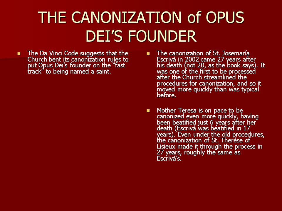 "THE CANONIZATION of OPUS DEI'S FOUNDER The Da Vinci Code suggests that the Church bent its canonization rules to put Opus Dei's founder on the ""fast t"