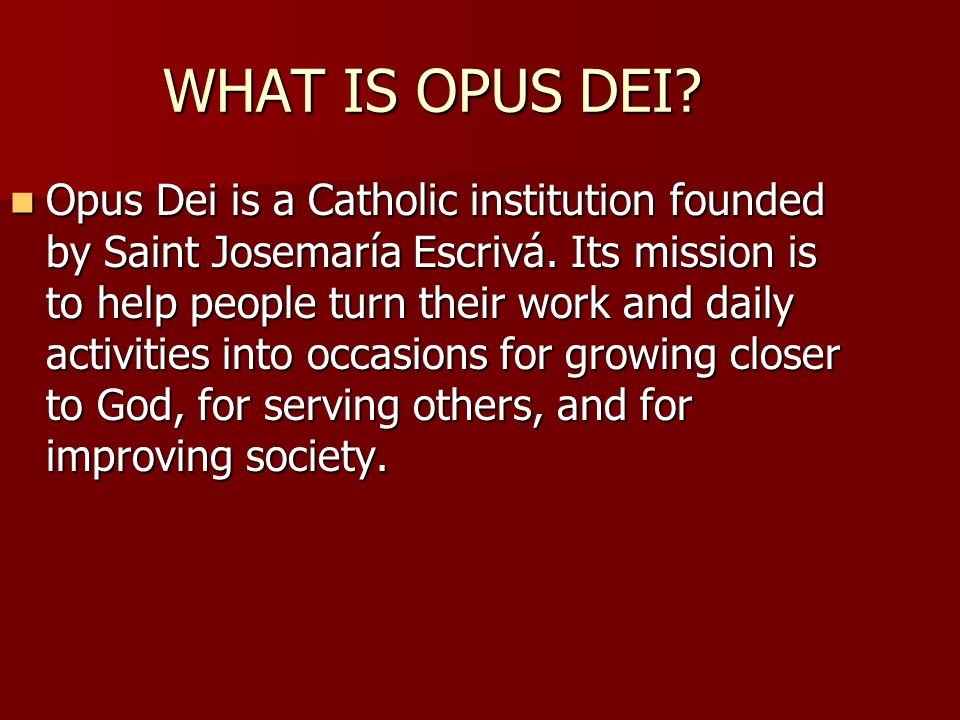 WHAT IS OPUS DEI? Opus Dei is a Catholic institution founded by Saint Josemaría Escrivá. Its mission is to help people turn their work and daily activ