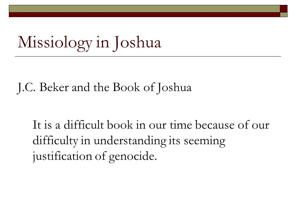 Missiology in Joshua J.C. Beker and the Book of Joshua It is a difficult book in our time because of our difficulty in understanding its seeming justi