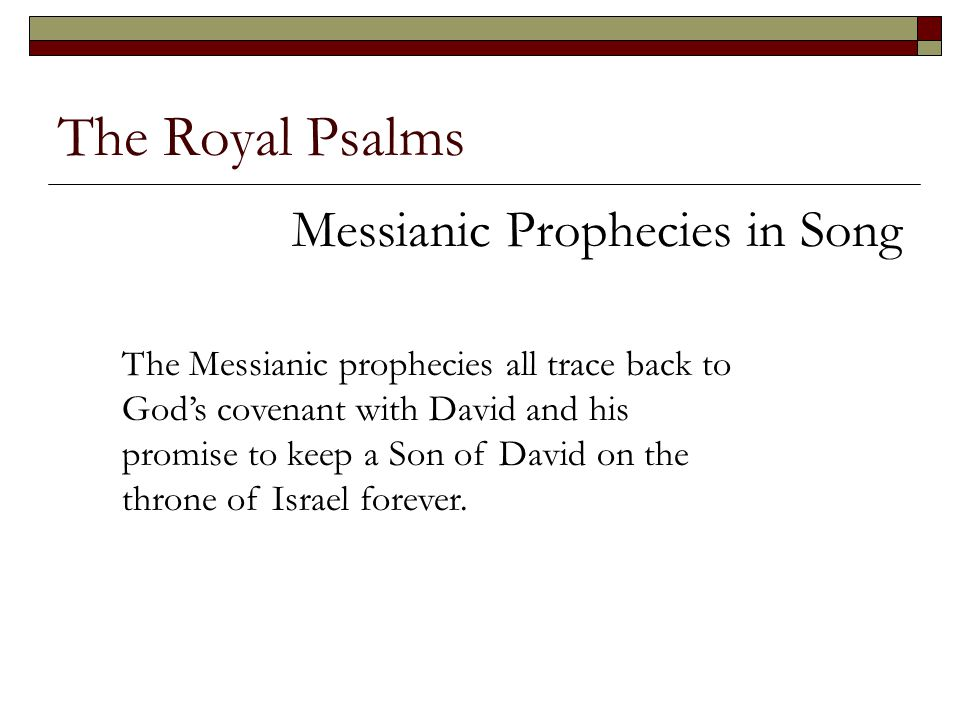 The Royal Psalms Messianic Prophecies in Song The Messianic prophecies all trace back to God's covenant with David and his promise to keep a Son of Da