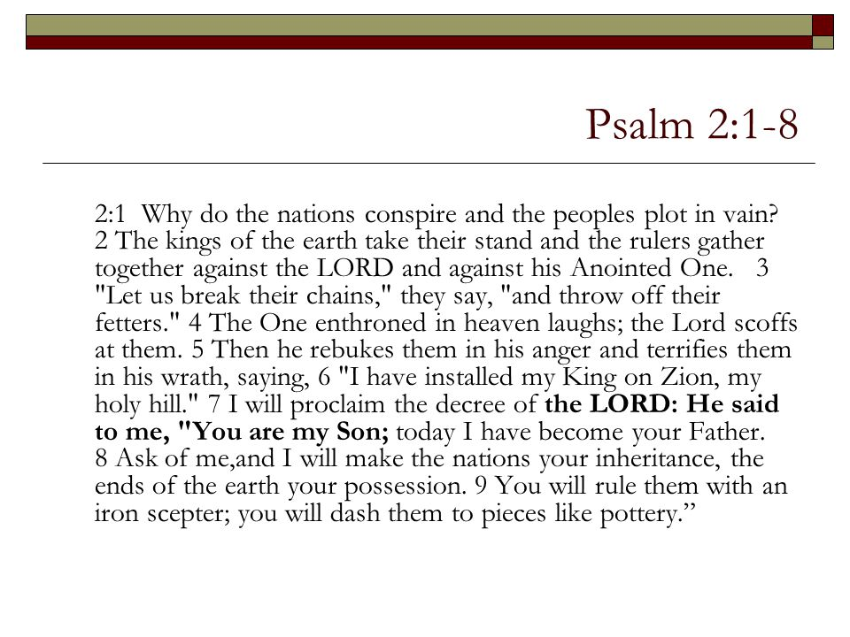 Psalm 2:1-8 2:1 Why do the nations conspire and the peoples plot in vain? 2 The kings of the earth take their stand and the rulers gather together aga