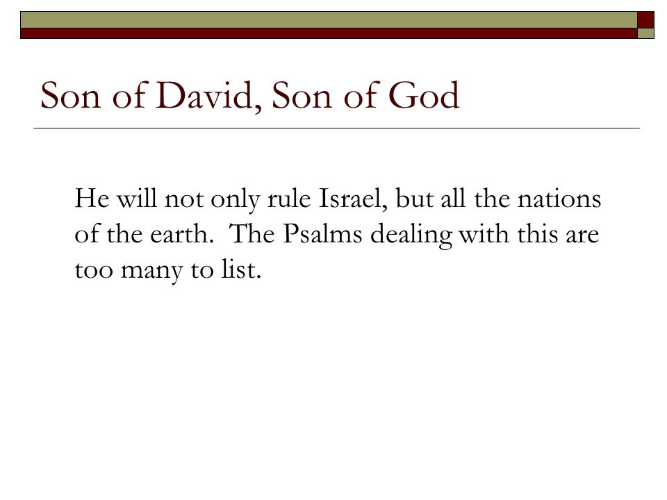 Son of David, Son of God He will not only rule Israel, but all the nations of the earth. The Psalms dealing with this are too many to list.