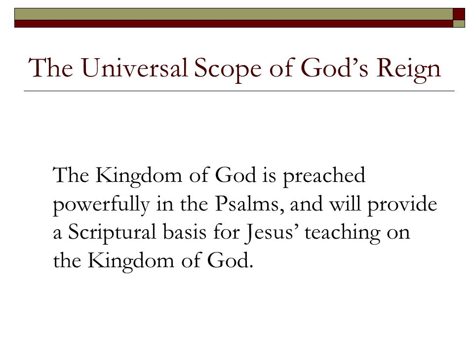 The Universal Scope of God's Reign The Kingdom of God is preached powerfully in the Psalms, and will provide a Scriptural basis for Jesus' teaching on