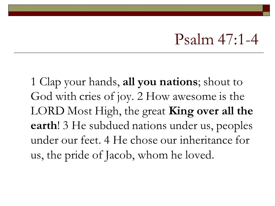 Psalm 47:1-4 1 Clap your hands, all you nations; shout to God with cries of joy. 2 How awesome is the LORD Most High, the great King over all the eart