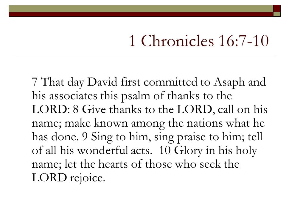 1 Chronicles 16:7-10 7 That day David first committed to Asaph and his associates this psalm of thanks to the LORD: 8 Give thanks to the LORD, call on