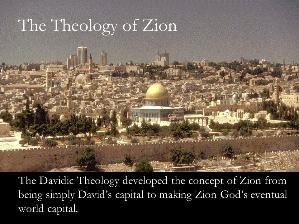 The Theology of Zion The Davidic Theology developed the concept of Zion from being simply David's capital to making Zion God's eventual world capital.