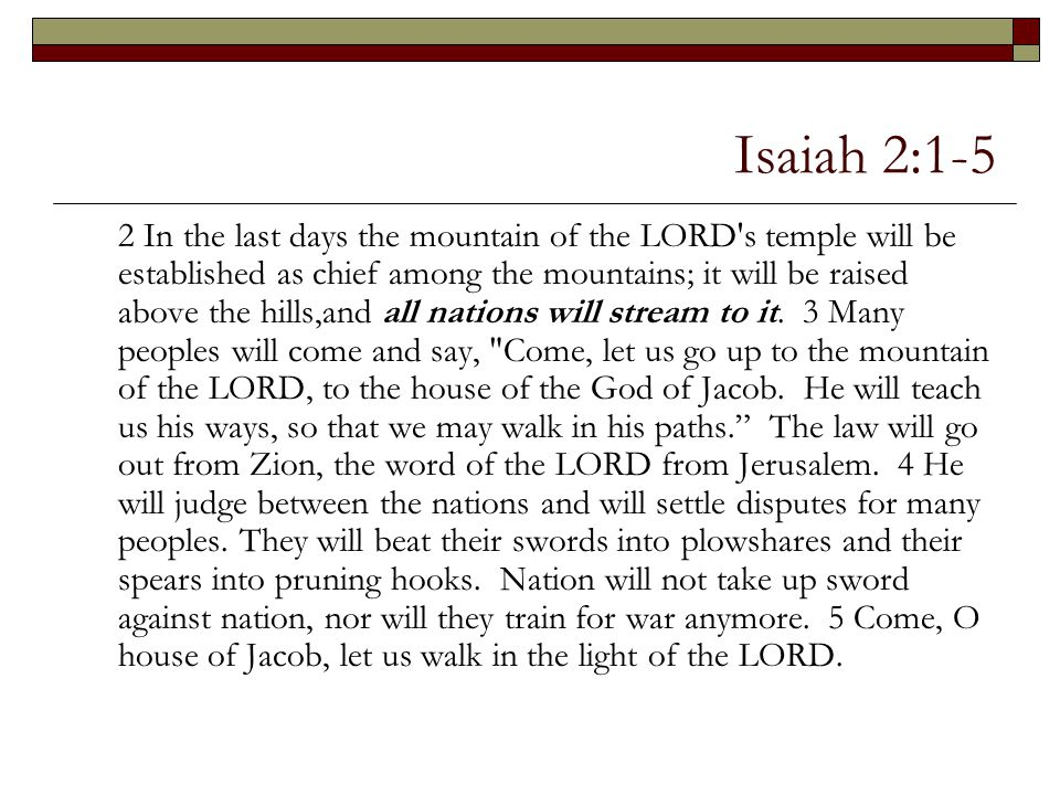 Isaiah 2:1-5 2 In the last days the mountain of the LORD's temple will be established as chief among the mountains; it will be raised above the hills,