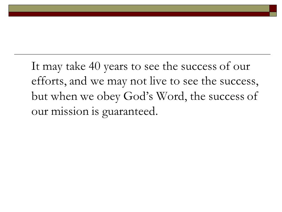 It may take 40 years to see the success of our efforts, and we may not live to see the success, but when we obey God's Word, the success of our missio
