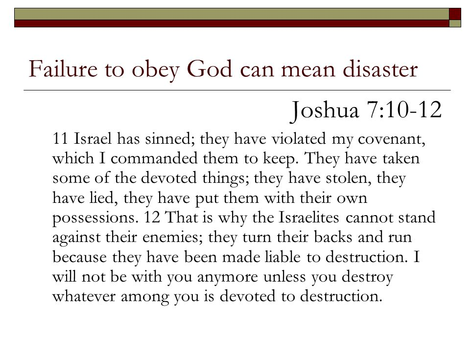 Failure to obey God can mean disaster Joshua 7:10-12 11 Israel has sinned; they have violated my covenant, which I commanded them to keep. They have t