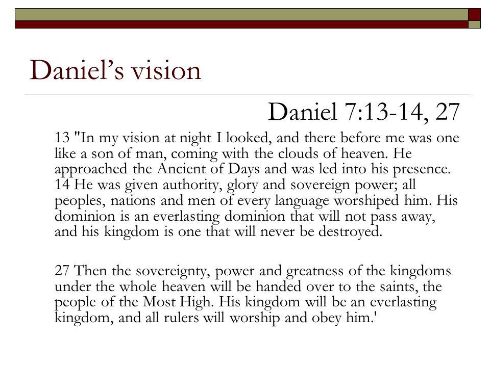Daniel's vision Daniel 7:13-14, 27 13