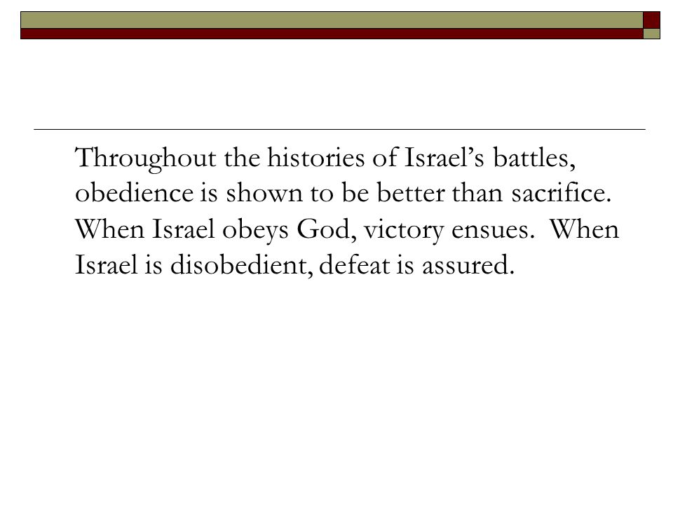 Throughout the histories of Israel's battles, obedience is shown to be better than sacrifice. When Israel obeys God, victory ensues. When Israel is di