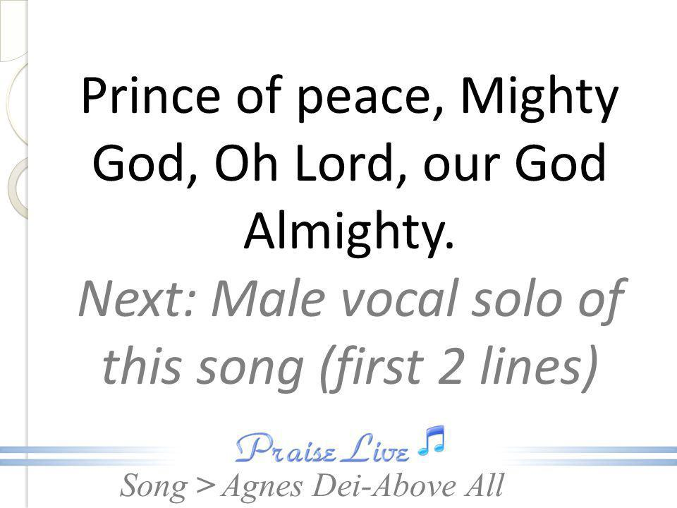 Song > Prince of peace, Mighty God, Oh Lord, our God Almighty. Next: Male vocal solo of this song (first 2 lines) Agnes Dei-Above All