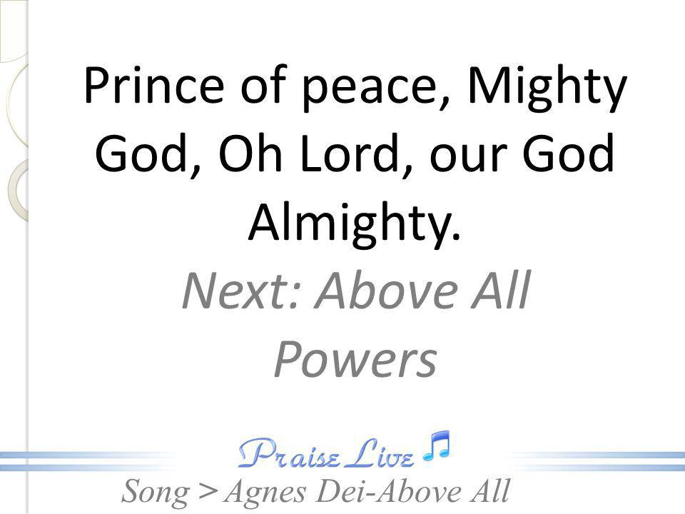 Song > Prince of peace, Mighty God, Oh Lord, our God Almighty.