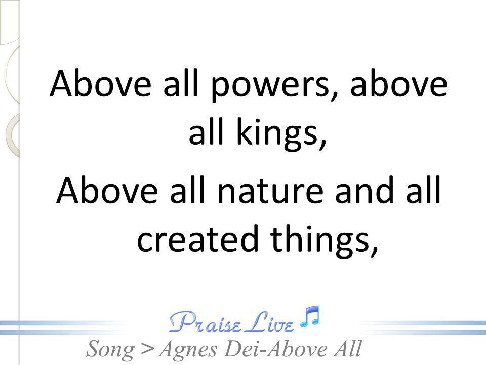 Song > Above all powers, above all kings, Above all nature and all created things, Agnes Dei-Above All