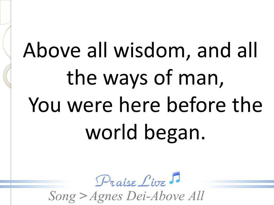 Song > Above all wisdom, and all the ways of man, You were here before the world began. Agnes Dei-Above All