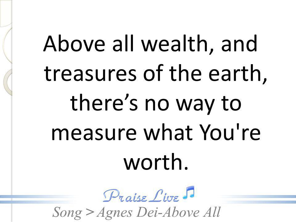Song > Above all wealth, and treasures of the earth, there's no way to measure what You re worth.